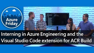 Interning in Azure Engineering and the Visual Studio Code extension for ACR Build | Azure Friday