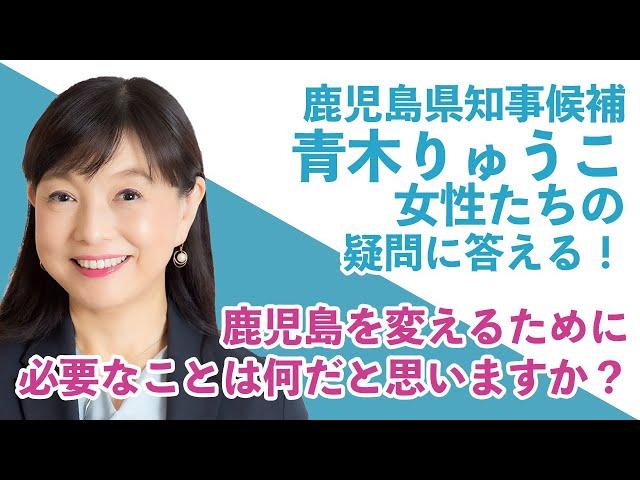 鹿児島県知事候補「青木りゅうこ」が女性たちの疑問に答える!③ / 鹿児島を変えるために必要なことは何だと思いますか?