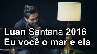 Luan Santana 2016 Eu você o mar e ela musica nova fotos Youtube Luan Santana 1977