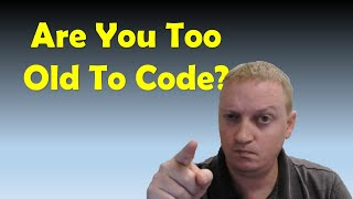 You're Too Old To Code