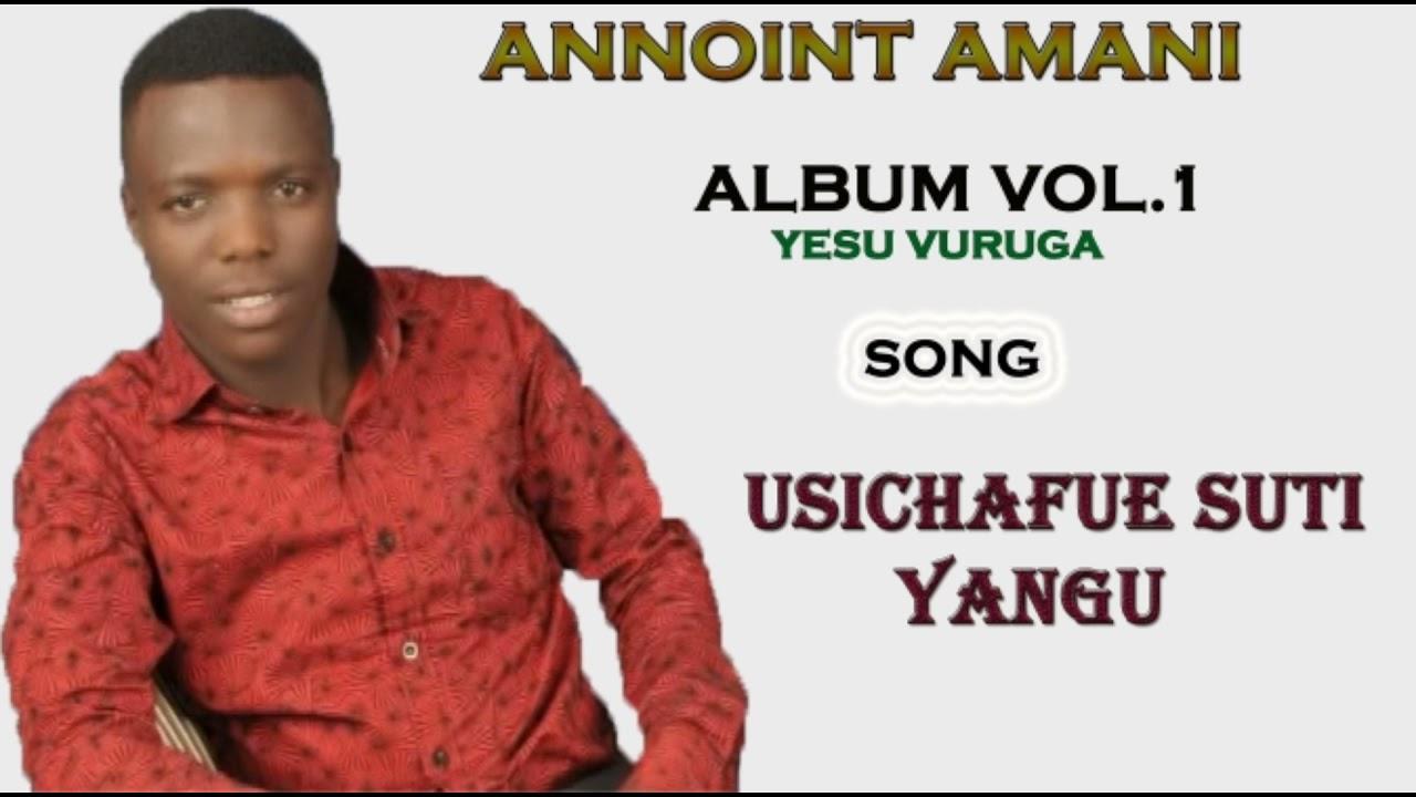 Download Annoint Amani - Usichafue suti yangu (official audio album vol 1,2014)