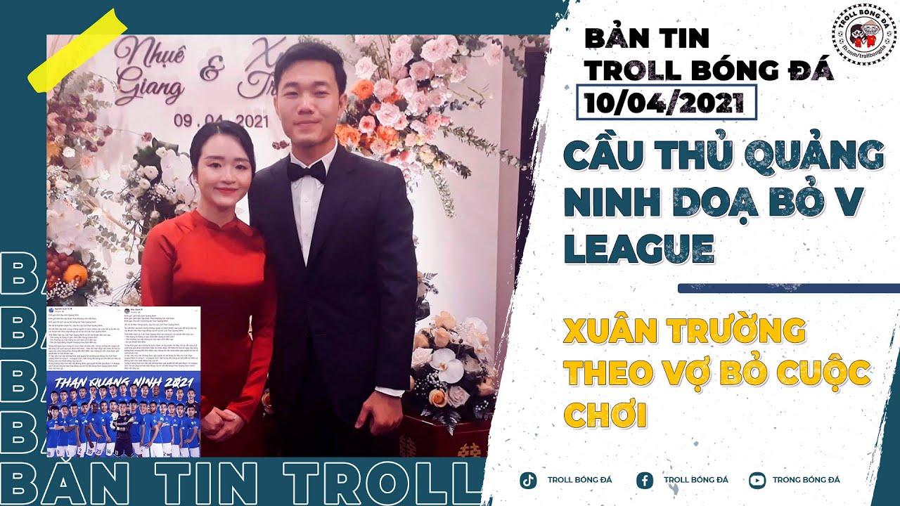 Bản tin Troll Bóng Đá 10/4: Cầu thủ Quảng Ninh doạ bỏ V League, Xuân Trường theo vợ bỏ cuộc chơi