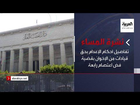 نشرة المساء | تفاصيل أحكام الإعدام بحق قيادات من الإخوان بقضية فض اعتصام رابعة
