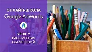 Онлайн-школа Google AdWords. Расширения объявлений (урок 7)