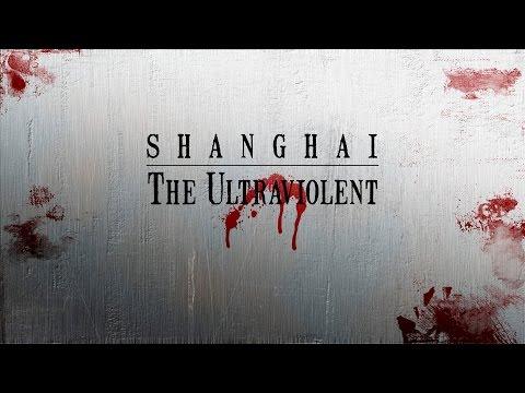 Shanghai: The Ultraviolent - Long Form Version