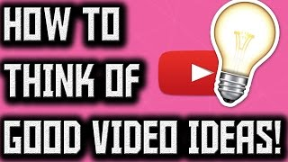 How To Think Of Good Video Ideas (Tips)