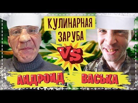 КУЛИНАРНАЯ ЗАРУБА -  АНДРОИД VS ВАСЬКА / ОЧЕНЬ УГАРНЫЙ ВЫПУСК