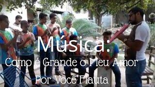 Como é Grande o Meu Amor Por Você Flauta Grupo Casa do Povo Caninde Ceará