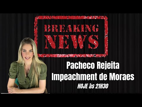Breaking NEWS - Pacheco Rejeita Impeachment de Moraes Parte II