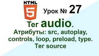 27. Как вставить аудио в HTML.Тег audio,source. Атрибуты: src, autoplay, controls,loop,preload,type