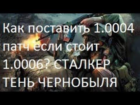STALKER:Тень Чернобыля-КАК ОТКАТИТЬ ПАТЧ С 1.0006 ДО 1.0004?