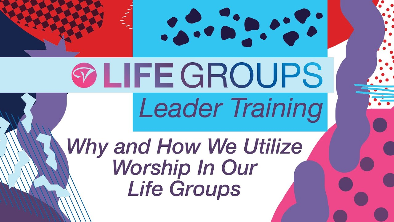 Worship - Why and How We Utilize Worship in Our Life Groups, May Life Group Leader Training