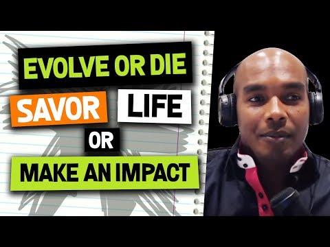 Evolve or Die! Savor Life versus Make Impact