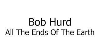 Bob Hurd – All The Ends Of The Earth (Music Sheets, Chords, & Lyrics)