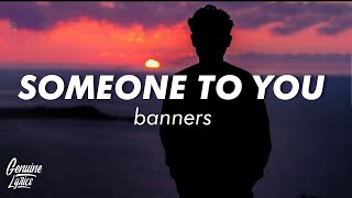 BANNERS - Someone To You (Lyrics) i just wanna be somebody to someone