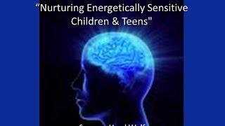 """Description of """"Nurturing Energetically Sensitive Children & Teens"""" workshop."""