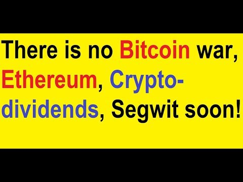 There is no Bitcoin war, Ethereum, Crypto-dividends, Segwit soon!