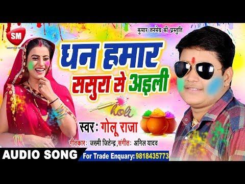 Golu Raja (2019) का सबसे बड़ा होली गीत - धन हमार ससुरा से अइली | New Bhojpuri Holi Song