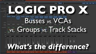 Logic Pro X - Busses vs. VCAs vs. Groups vs. Track Stacks   What's the difference?
