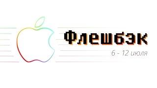 [Флешбэк] 6 — 12 июля в истории Apple