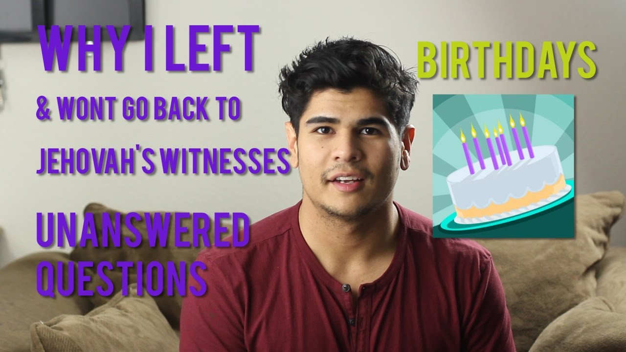 Why I left Jehovah's Witnesses: Reason 2: BIRTHDAYS an Unanswered Question