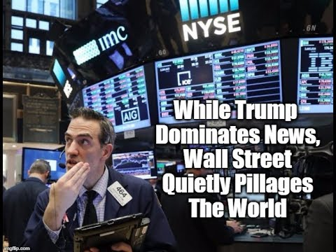 While Trump Dominates News, Wall Street Quietly Pillages The World