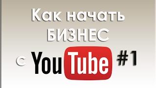 Как начать бизнес с YouTube? Урок 1-й. Личный опыт