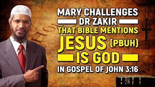 Mary Challenges Dr Zakir that Bible mentions Jesus (pbuh) is God in Gospel of John 3:16
