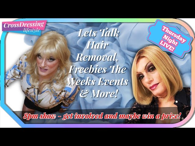 Crossdressing Talk Live stream - Removing hair, freebies, events, news about crossdressing and life