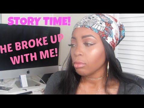 HE BROKE UP WITH ME : STORY TIME!