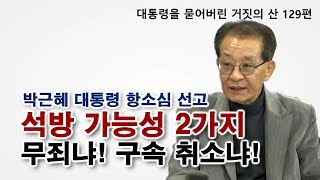 [대통령을 묻어버린 '거짓의 산' 129편] 박근혜 대통령 항소심 선고 / 석방 가능성 2가지, 무죄냐! 구속 취소냐!