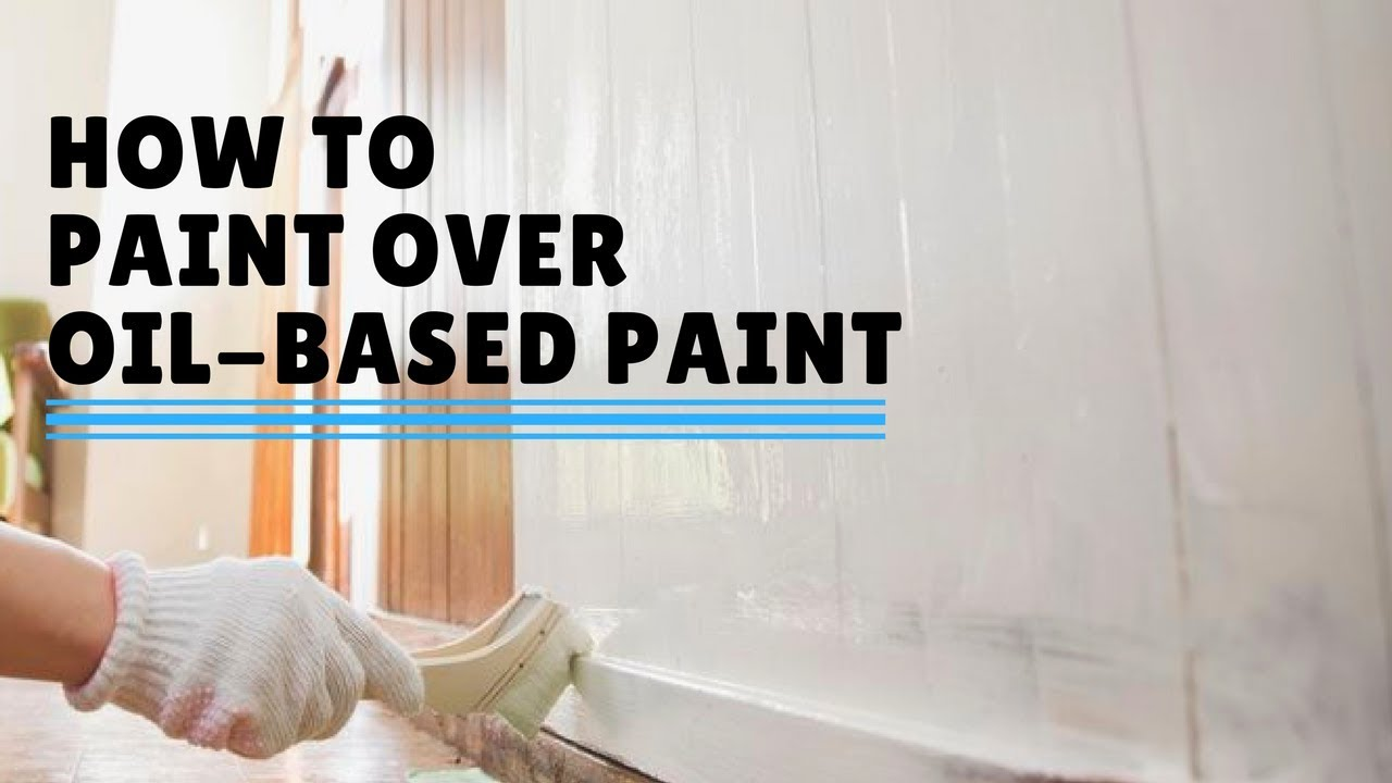 How To Paint Over Oil Based You