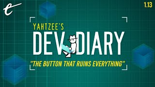 Yahtzee's Dev Diary Episode 13: The Button That Ruins Everything