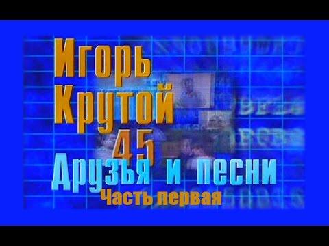 Игорь Крутой Друзья и песни Часть первая 1999 г