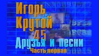 Игорь Крутой. Друзья и песни. Часть первая (1999 г.)
