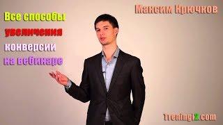Максим Крючков - Все способы увеличения конверсии на вебинаре [Тренинги 2]
