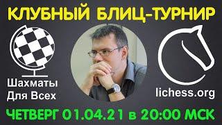 Шахматы Для Всех КЛУБНЫЙ БЛИЦ ТУРНИР ИГРА СО ЗРИТЕЛЯМИ 01 04 2021