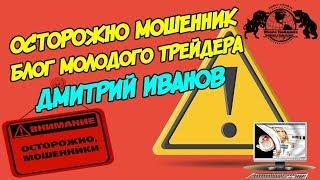 Осторожно Мошенник - Блог Молодого Трейдера. Дмитрий Иванов.