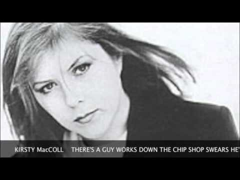 KIRSTY MacCOLL. There's a guy works down the chip shop swears he's Elvis.