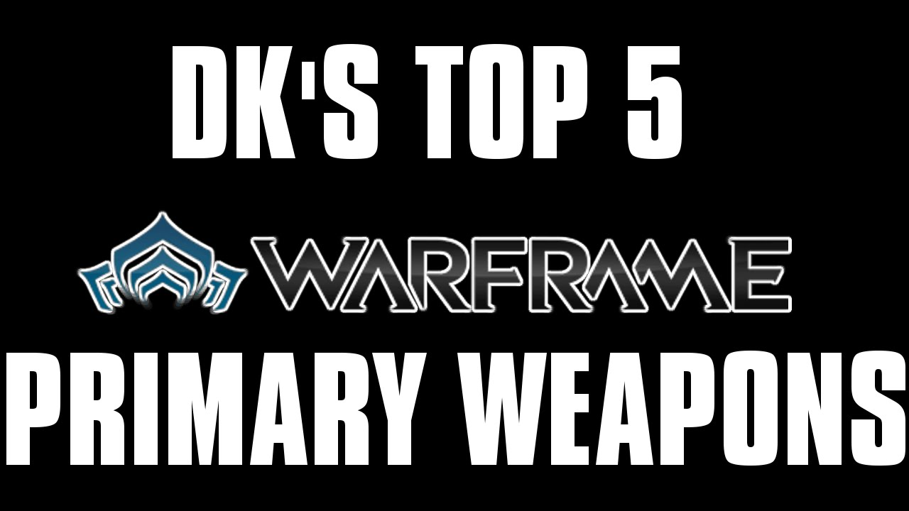 Dk s top 5 warframe primary weapons youtube