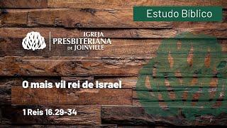 O mais vil rei de Israel - 1 Reis 16.29-34