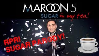 MAROON 5 SUGAR PARODY! IN MY TEA!