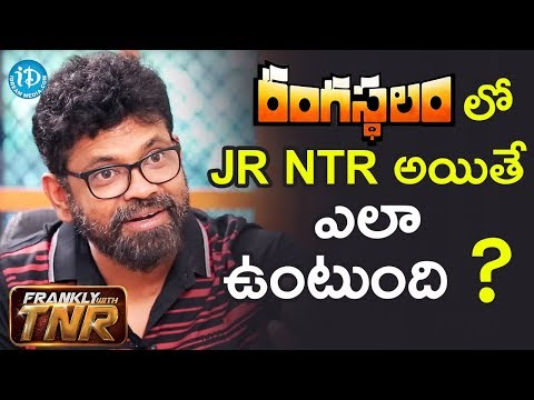రంగస్థలం లో Jr NTR అయితే ఎలా ఉంటుంది..? - Sukumar || #Rangasthalam || Frankly With TNR