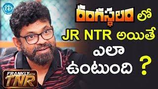 రంగస్థలం లో Jr NTR అయితే ఎలా ఉంటుంది..? - Sukumar    #Rangasthalam    Frankly With TNR