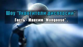 """Шоу «Укротители дисперсии», часть 12. Гость - Максим """"Mongoose"""""""