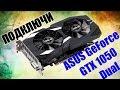 Как подключить видеокарту Asus GeForce GTX 1050 DUAL