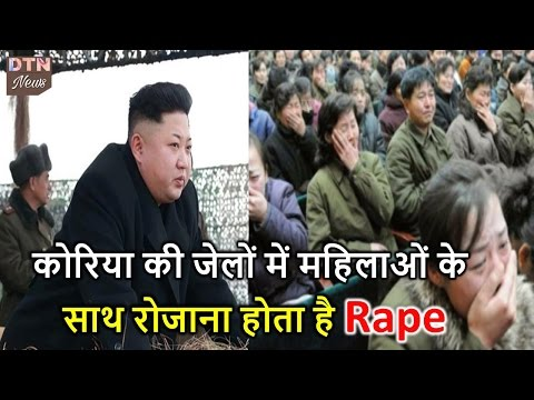 North korea की जेलों में महिलाओं के साथ रोजाना होता है Rape ।।