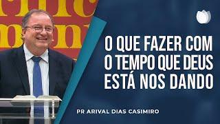 O que Fazer com o Tempo que Deus está nos Dando | Pr. Arival Dias Casimiro