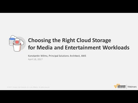 Choose the Right Cloud Storage - Media & Entertainment Workloads - 2017 AWS Online Tech Talks