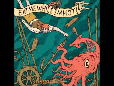 EATMEWHILEIMHOT - All My Friends